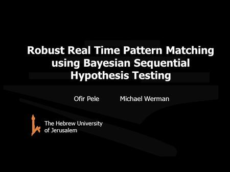 Robust Real Time Pattern Matching using Bayesian Sequential Hypothesis Testing Ofir PeleMichael Werman The Hebrew University of Jerusalem TexPoint fonts.