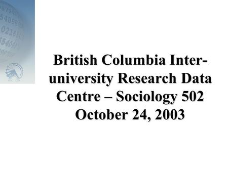British Columbia Inter- university Research Data Centre – Sociology 502 October 24, 2003.