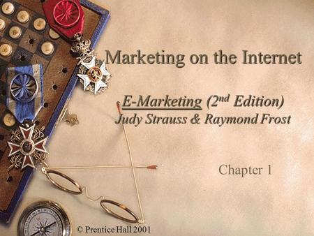 Marketing on the Internet E-Marketing (2nd Edition) Judy Strauss & Raymond Frost Chapter 1 © Prentice Hall 2001.