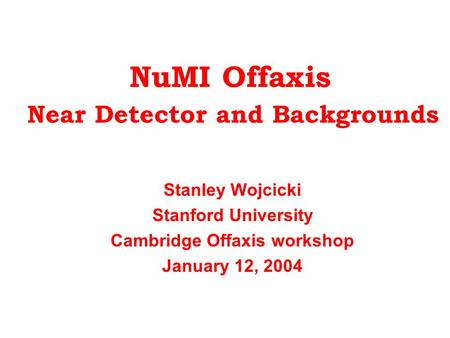 NuMI Offaxis Near Detector and Backgrounds Stanley Wojcicki Stanford University Cambridge Offaxis workshop January 12, 2004.
