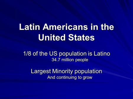 Latin Americans in the United States 1/8 of the US population is Latino 34.7 million people Largest Minority population And continuing to grow.