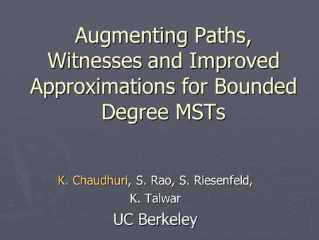 Augmenting Paths, Witnesses and Improved Approximations for Bounded Degree MSTs K. Chaudhuri, S. Rao, S. Riesenfeld, K. Talwar UC Berkeley.
