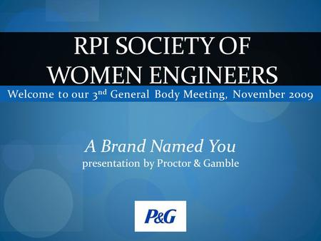 Welcome to our 3 nd General Body Meeting, November 2009 RPI SOCIETY OF WOMEN ENGINEERS A Brand Named You presentation by Proctor & Gamble.