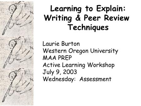 Learning to Explain: Writing & Peer Review Techniques Laurie Burton Western Oregon University MAA PREP Active Learning Workshop July 9, 2003 Wednesday: