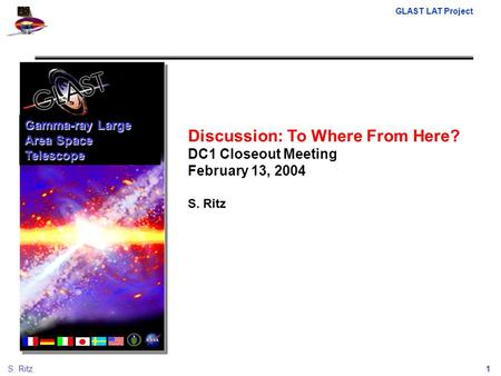GLAST LAT Project 1S. Ritz Discussion: To Where From Here? DC1 Closeout Meeting February 13, 2004 S. Ritz Gamma-ray Large Area Space Telescope.