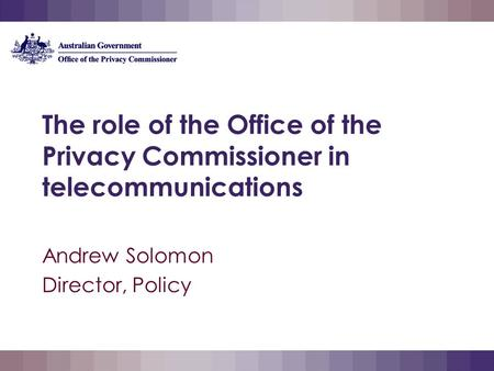 The role of the Office of the Privacy Commissioner in telecommunications Andrew Solomon Director, Policy.