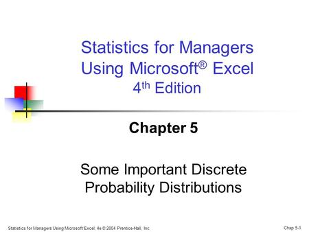 Statistics for Managers Using Microsoft Excel, 4e © 2004 Prentice-Hall, Inc. Chap 5-1 Chapter 5 Some Important Discrete Probability Distributions Statistics.