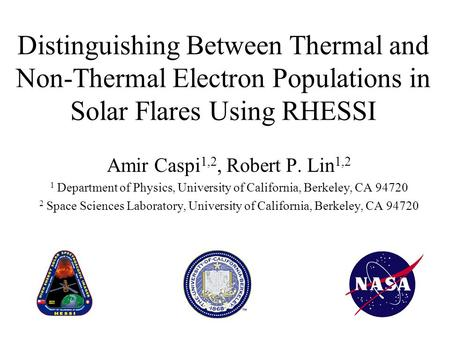 Distinguishing Between Thermal and Non-Thermal Electron Populations in Solar Flares Using RHESSI Amir Caspi 1,2, Robert P. Lin 1,2 1 Department of Physics,