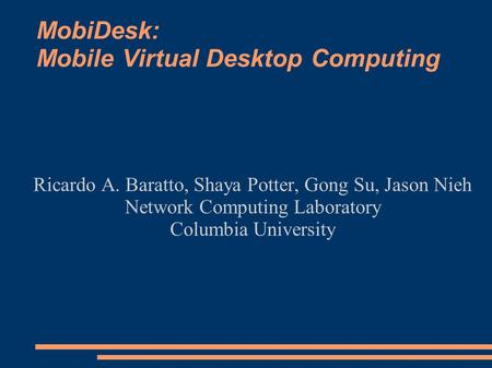 MobiDesk: Mobile Virtual Desktop Computing Ricardo A. Baratto, Shaya Potter, Gong Su, Jason Nieh Network Computing Laboratory Columbia University.