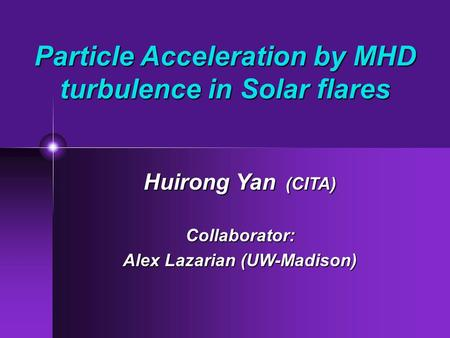 Particle Acceleration by MHD turbulence in Solar flares Huirong Yan (CITA) Collaborator: Alex Lazarian (UW-Madison)