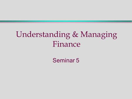 Understanding & Managing Finance Seminar 5. Seminar 5 - Activities  Activities to prepare for the seminar:  From Week 4: M & A Ex 2.6  For this week: