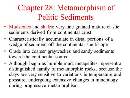 Chapter 28: Metamorphism of Pelitic Sediments Mudstones and shales: very fine grained mature clastic sediments derived from continental crust Characteristically.