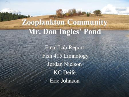 Zooplankton Community Mr. Don Ingles' Pond Final Lab Report Fish 415 Limnology Jordan Nielson KC Deife Eric Johnson Final Lab Report Fish 415 Limnology.