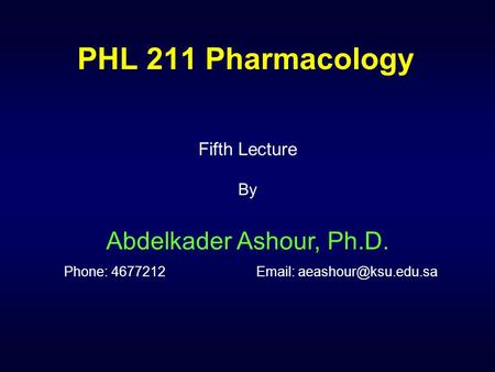 PHL 211 Pharmacology Fifth Lecture By Abdelkader Ashour, Ph.D. Phone: 4677212		Email: aeashour@ksu.edu.sa.