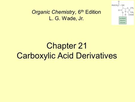 Chapter 21 Carboxylic Acid Derivatives Organic Chemistry, 6 th Edition L. G. Wade, Jr.