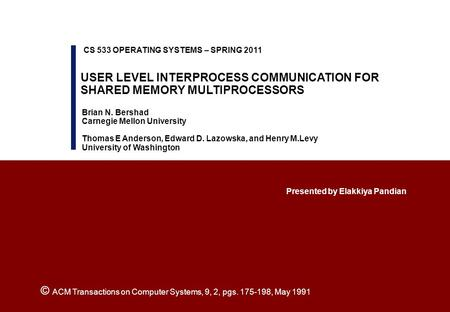 USER LEVEL INTERPROCESS COMMUNICATION FOR SHARED MEMORY MULTIPROCESSORS Presented by Elakkiya Pandian CS 533 OPERATING SYSTEMS – SPRING 2011 Brian N. Bershad.