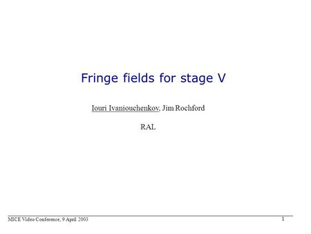 1 Fringe fields for stage V Iouri Ivaniouchenkov, Jim Rochford RAL MICE Video Conference, 9 April 2003.