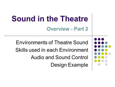 Sound in the Theatre Overview - Part 2 Environments of Theatre Sound Skills used in each Environment Audio and Sound Control Design Example.