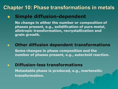 Chapter 10: Phase transformations in metals   Simple diffusion-dependent No change in either the number or composition of phases present, e.g., solidification.