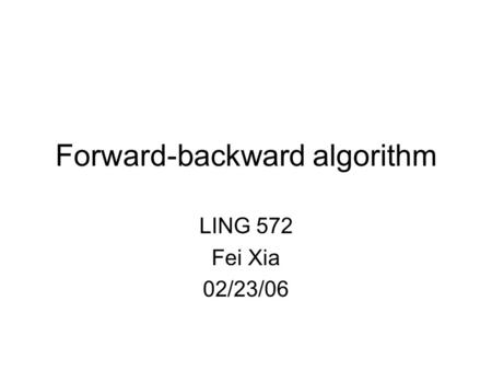 Forward-backward algorithm LING 572 Fei Xia 02/23/06.