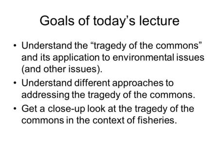 "Goals of today's lecture Understand the ""tragedy of the commons"" and its application to environmental issues (and other issues). Understand different approaches."