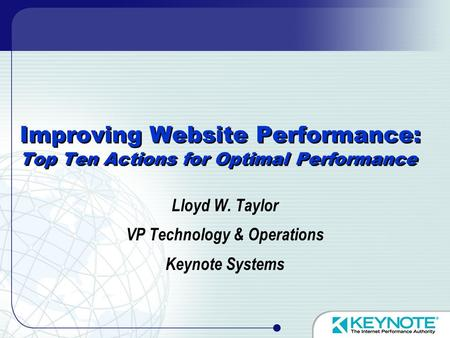 Improving Website Performance: Top Ten Actions for Optimal Performance Lloyd W. Taylor VP Technology & Operations Keynote Systems.