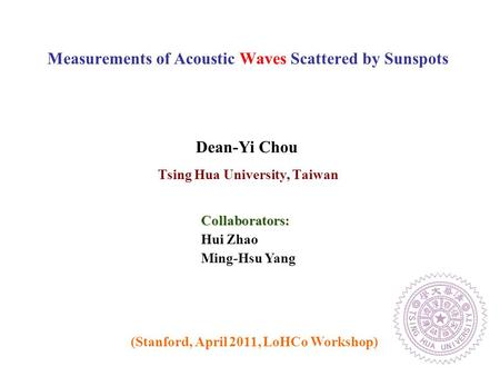 Tsing Hua University, Taiwan Measurements of Acoustic Waves Scattered by Sunspots (Stanford, April 2011, LoHCo Workshop) Dean-Yi Chou Hui Zhao Ming-Hsu.