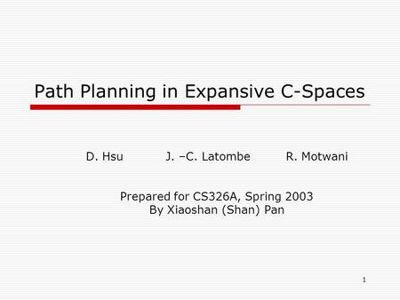 1 Path Planning in Expansive C-Spaces D. HsuJ. –C. LatombeR. Motwani Prepared for CS326A, Spring 2003 By Xiaoshan (Shan) Pan.