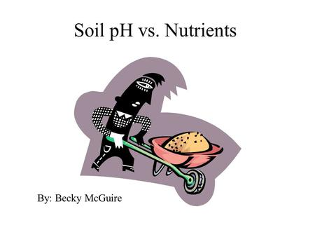Soil pH vs. Nutrients  By: Becky McGuire.
