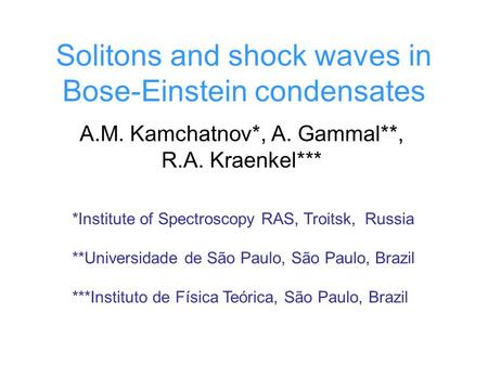 Solitons and shock waves in Bose-Einstein condensates A.M. Kamchatnov*, A. Gammal**, R.A. Kraenkel*** *Institute of Spectroscopy RAS, Troitsk, Russia **Universidade.