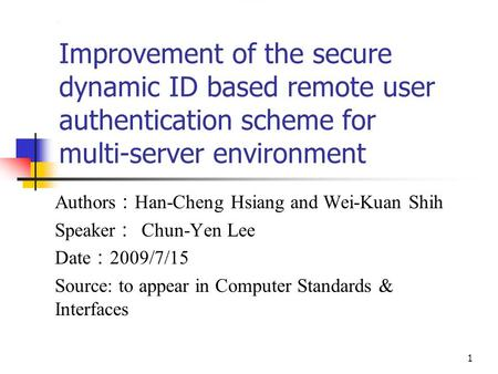 1 Improvement of the secure dynamic ID based remote user authentication scheme for multi-server environment Authors : Han-Cheng Hsiang and Wei-Kuan Shih.
