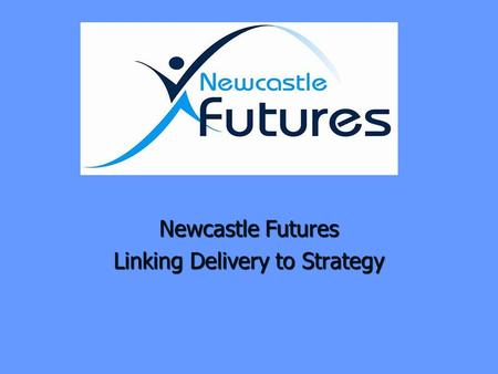Newcastle Futures Linking Delivery to Strategy. Background Background Links with Health and strategic thinking Links with Health and strategic thinking.