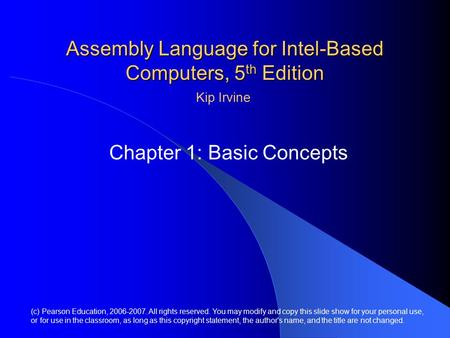 Assembly Language for Intel-Based Computers, 5 th Edition Chapter 1: Basic Concepts (c) Pearson Education, 2006-2007. All rights reserved. You may modify.