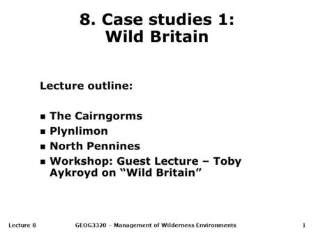 Lecture 8GEOG3320 – Management of Wilderness Environments1 8. Case studies 1: Wild Britain Lecture outline: n The Cairngorms n Plynlimon n North Pennines.