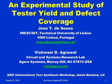 March 25, 20011de Sousa-Agrawal/ITSW01 An Experimental Study of Tester Yield and Defect Coverage Jose T. de Sousa INESC/IST, Technical University of Lisbon.