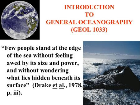"INTRODUCTION TO GENERAL OCEANOGRAPHY (GEOL 1033) ""Few people stand at the edge of the sea without feeling awed by its size and power, and without wondering."