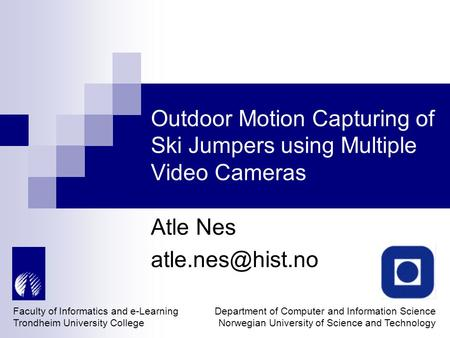Outdoor Motion Capturing of Ski Jumpers using Multiple Video Cameras Atle Nes Faculty of Informatics and e-Learning Trondheim University.