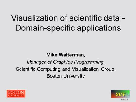 Slide 1 Visualization of scientific data - Domain-specific applications Mike Walterman, Manager of Graphics <strong>Programming</strong>, Scientific Computing and Visualization.