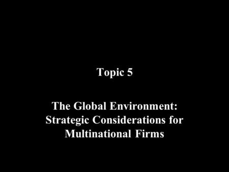 Topic 5 The Global Environment: Strategic Considerations for Multinational Firms.