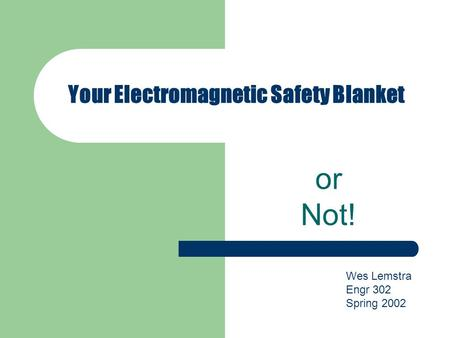 Your Electromagnetic Safety Blanket or Not! Wes Lemstra Engr 302 Spring 2002.