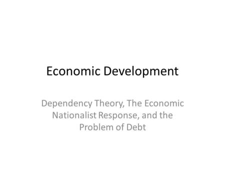 Economic Development Dependency Theory, The Economic Nationalist Response, and the Problem of Debt.