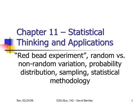 "Rev. 02/24/06SJSU Bus. 142 - David Bentley1 Chapter 11 – Statistical Thinking and Applications ""Red bead experiment"", random vs. non-random variation,"