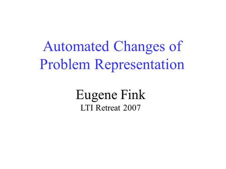 Automated Changes of Problem Representation Eugene Fink LTI Retreat 2007.