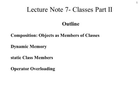 1 Lecture Note 7- Classes Part II Outline Composition: Objects as Members of Classes Dynamic Memory static Class Members Operator Overloading.