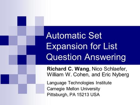 Automatic Set Expansion for List Question Answering Richard C. Wang, Nico Schlaefer, William W. Cohen, and Eric Nyberg Language Technologies Institute.