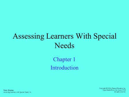 Assessing Learners With Special Needs Chapter 1 Introduction Terry Overton Assessing Learners with Special Needs, 5e Copyright ©2006 by Pearson Education,