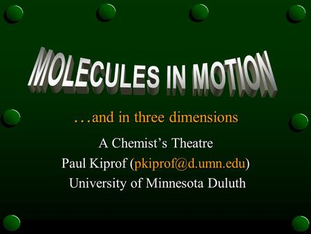 … and in three dimensions A Chemist's Theatre Paul Kiprof University of Minnesota Duluth University of Minnesota Duluth.