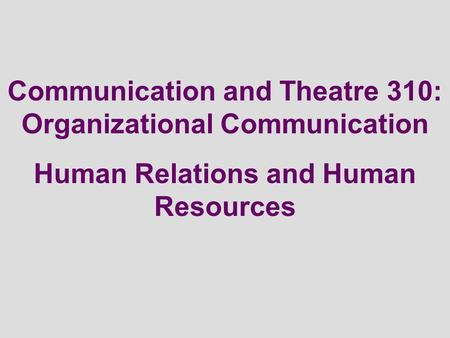 Communication and Theatre 310: Organizational Communication Human Relations and Human Resources.
