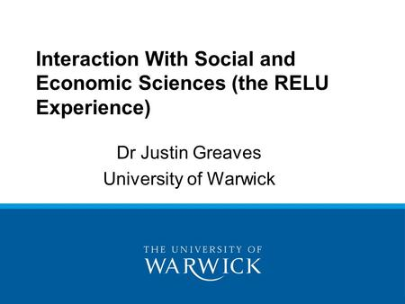Dr Justin Greaves University of Warwick Interaction With Social and Economic Sciences (the RELU Experience)
