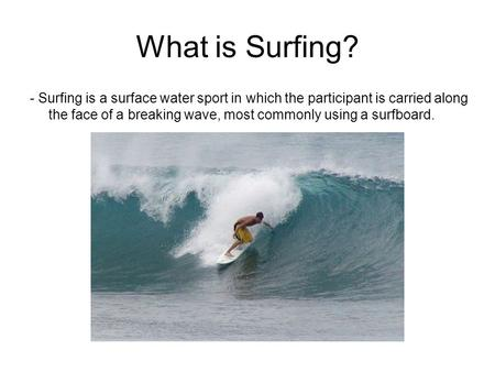 What is Surfing? - Surfing is a surface water sport in which the participant is carried along the face of a breaking wave, most commonly using a surfboard.